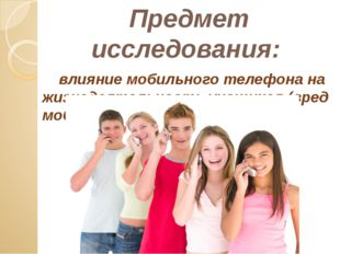 Предмет исследования: влияние мобильного телефона на жизнедеятельность учащих