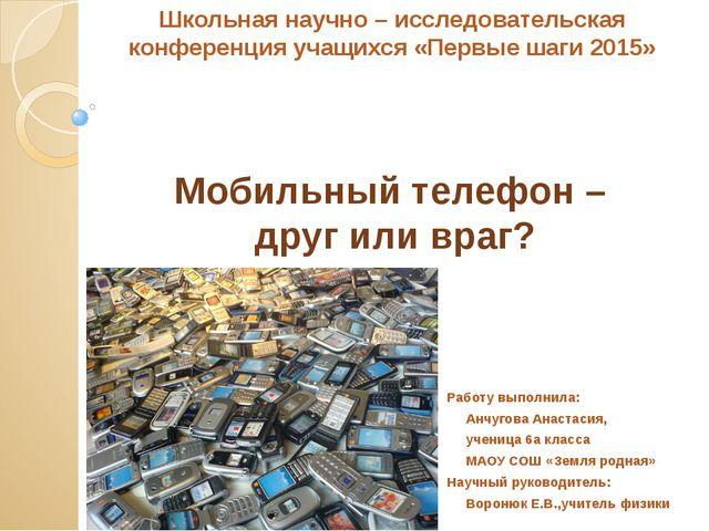 Мобильный телефон – друг или враг? Работу выполнила: Анчугова Анастасия, учен...