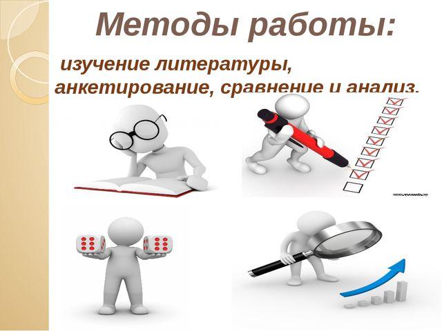 Методы работы: изучение литературы, анкетирование, сравнение и анализ.