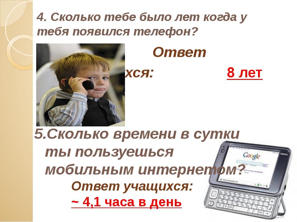 4. Сколько тебе было лет когда у тебя появился телефон? Ответ учащихся:...