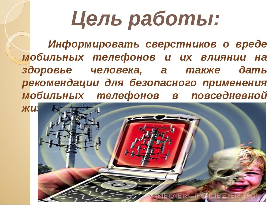 Цель работы: Информировать сверстников о вреде мобильных телефонов и их влиян...