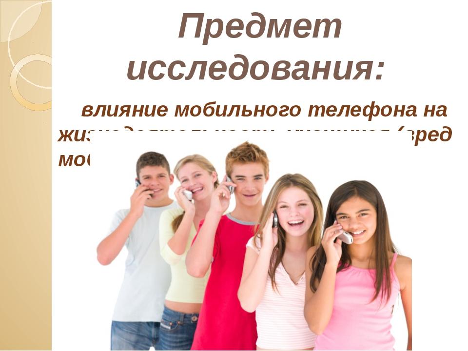 Предмет исследования: влияние мобильного телефона на жизнедеятельность учащих...