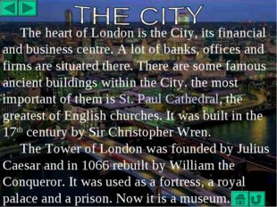 The heart of London is the City, its financial and business centre. A lot of