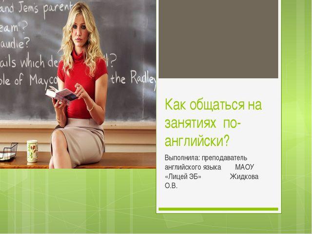 Как общаться на занятиях по-английски? Выполнила: преподаватель английского я...