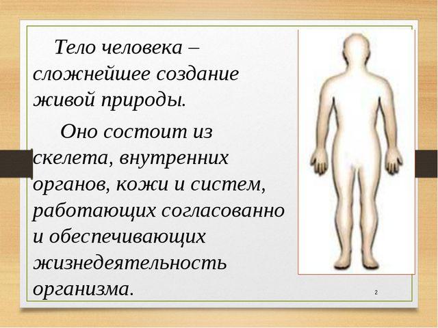 *  Тело человека – сложнейшее создание живой природы. Оно состоит из скеле...