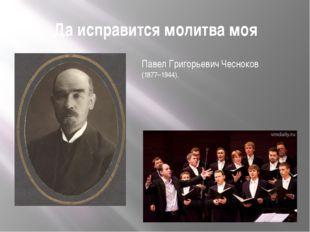 Да исправится молитва моя Павел Григорьевич Чесноков (1877–1944).