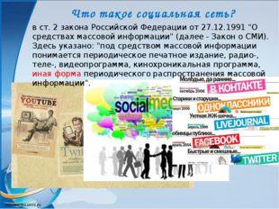 Что такое социальная сеть? в ст. 2 закона Российской Федерации от 27.12.1991