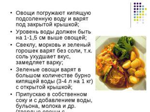 Овощи погружают кипящую подсоленную воду и варят под закрытой крышкой; Уровен