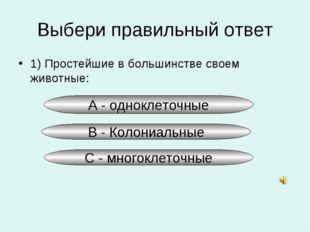 А - одноклеточные Выбери правильный ответ 1) Простейшие в большинстве своем ж