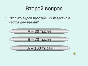 Второй вопрос Сколько видов простейших известно в настоящее время? А – 30 тыс