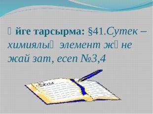 Үйге тарсырма: §41.Сутек –химиялық элемент және жай зат, есеп №3,4