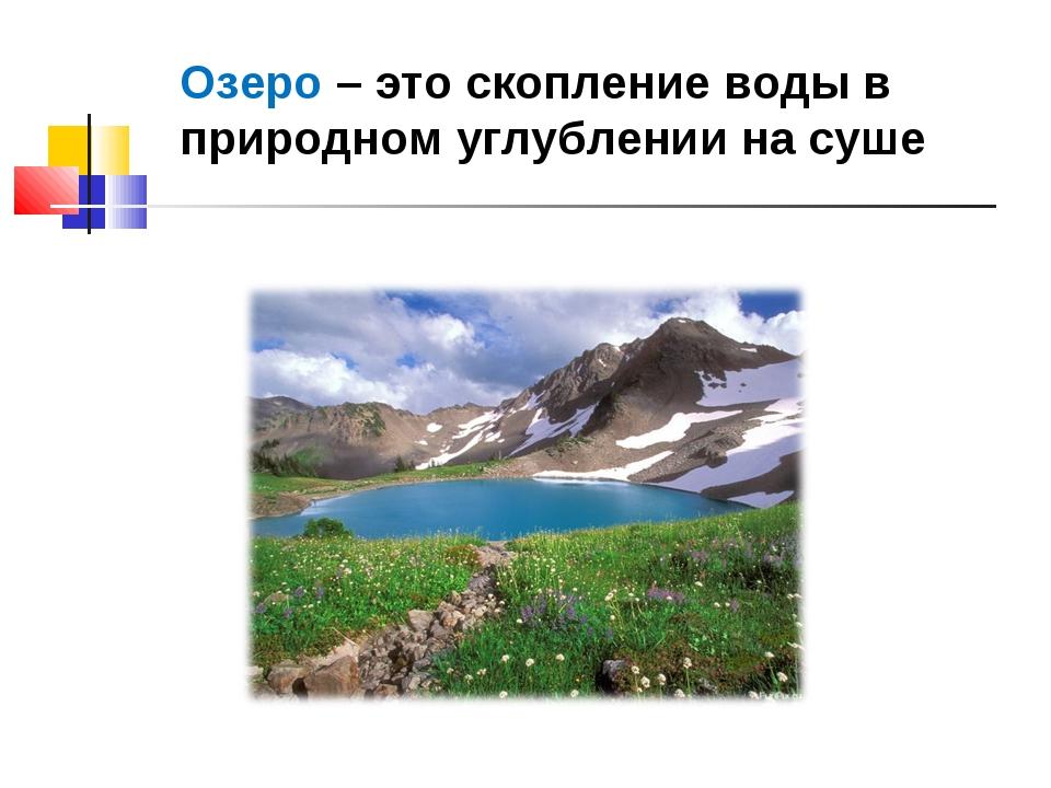 Озеро – это скопление воды в природном углублении на суше