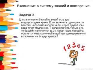 Включение в систему знаний и повторение Задача 3. Для заполнения бассейна вод