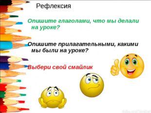 Рефлексия Опишите глаголами, что мы делали на уроке? Опишите прилагательными,