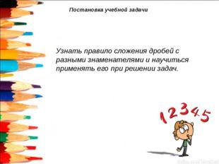 Постановка учебной задачи Узнать правило сложения дробей с разными знаменател