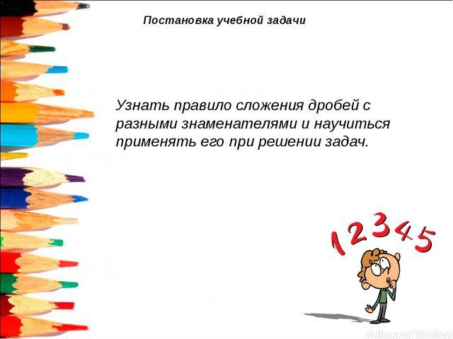 Постановка учебной задачи Узнать правило сложения дробей с разными знаменател...