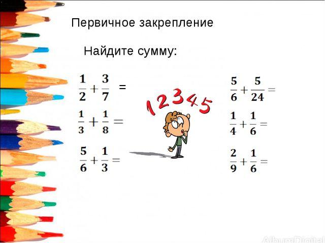 Первичное закрепление Найдите сумму: =