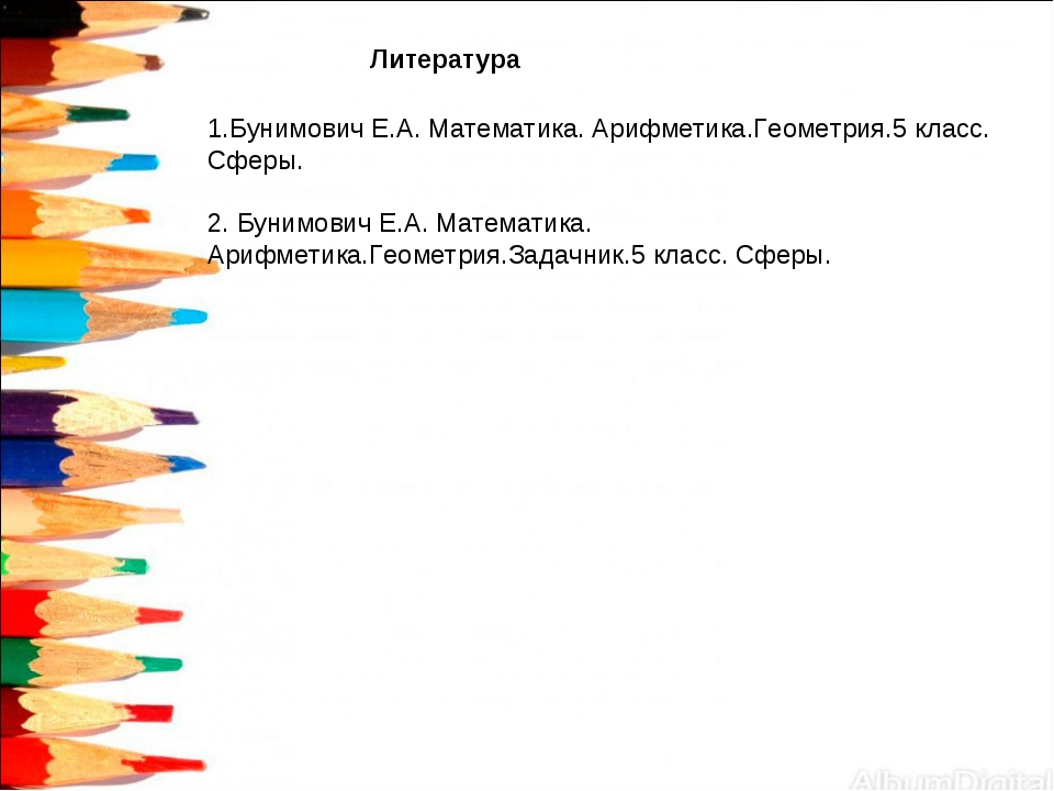 Литература 1.Бунимович Е.А. Математика. Арифметика.Геометрия.5 класс. Сферы....