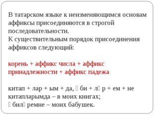 В татарском языке к неизменяющимся основам аффиксы присоединяются в строгой п