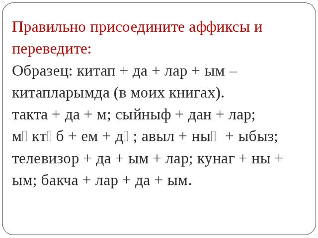 Правильно присоедините аффиксы и переведите: Образец: китап + да + лар + ым –...