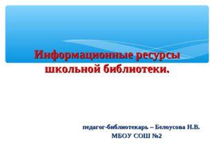 Информационные ресурсы школьной библиотеки. педагог-библиотекарь – Белоусова