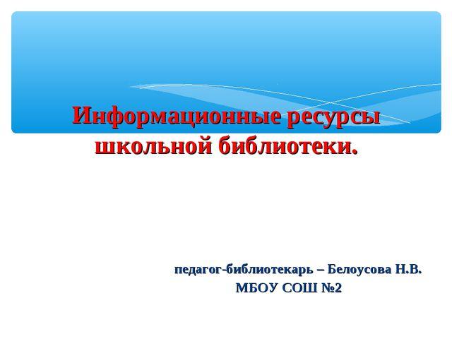 Информационные ресурсы школьной библиотеки. педагог-библиотекарь – Белоусова...