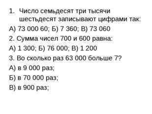 Число семьдесят три тысячи шестьдесят записывают цифрами так: А) 73 000 60; Б