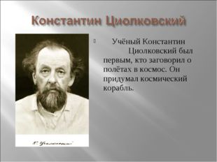 Учёный Константин Циолковский был первым, кто заговорил о полётах в космос.