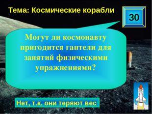 30 Тема: Космические корабли Нет, т.к. они теряют вес Могут ли космонавту при