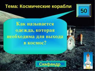 50 Тема: Космические корабли Скафандр Как называется одежда, которая необходи