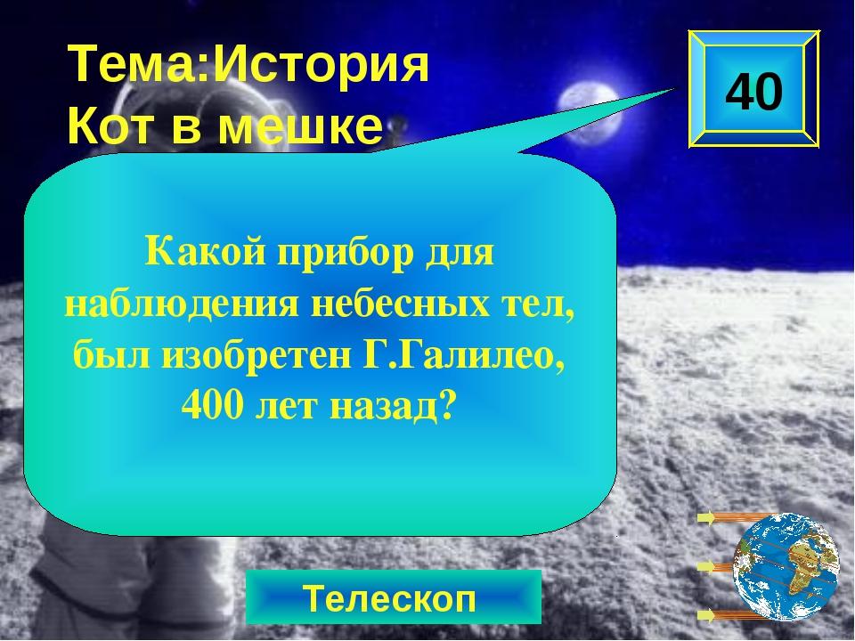 Телескоп Тема:История Кот в мешке Какой прибор для наблюдения небесных тел, б...