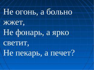 Не огонь, а больно жжет, Не фонарь, а ярко светит, Не пекарь, а печет?