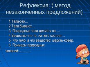 Рефлексия: ( метод незаконченных предложений) 1.Тела-это… 2.Тела бывают… 3