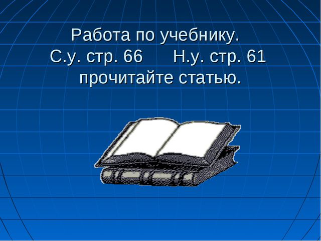 Работа по учебнику. С.у. стр. 66 Н.у. стр. 61 прочитайте статью.