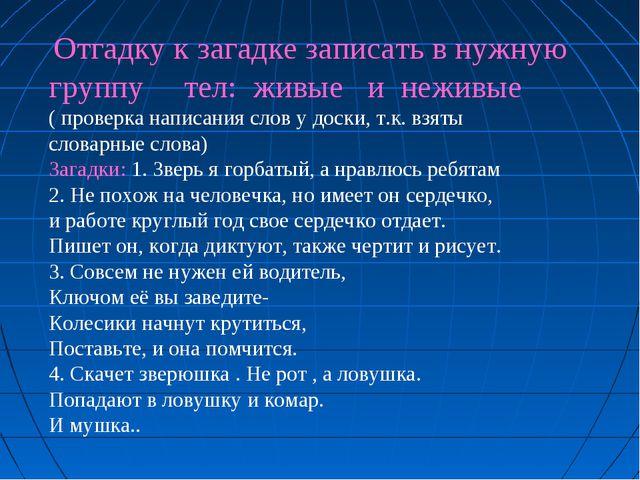 Отгадку к загадке записать в нужную группу тел: живые и неживые ( проверка...