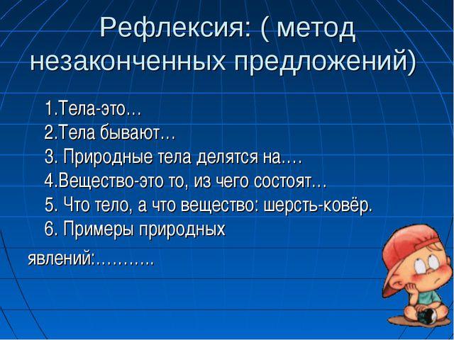 Рефлексия: ( метод незаконченных предложений) 1.Тела-это… 2.Тела бывают… 3...