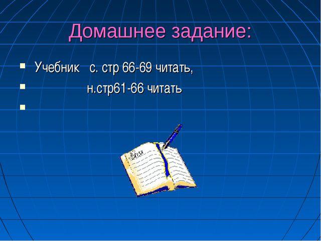 Домашнее задание: Учебник с. стр 66-69 читать, н.стр61-66 читать