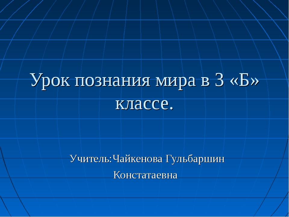 Урок познания мира в 3 «Б» классе. Учитель:Чайкенова Гульбаршин Констатаевна