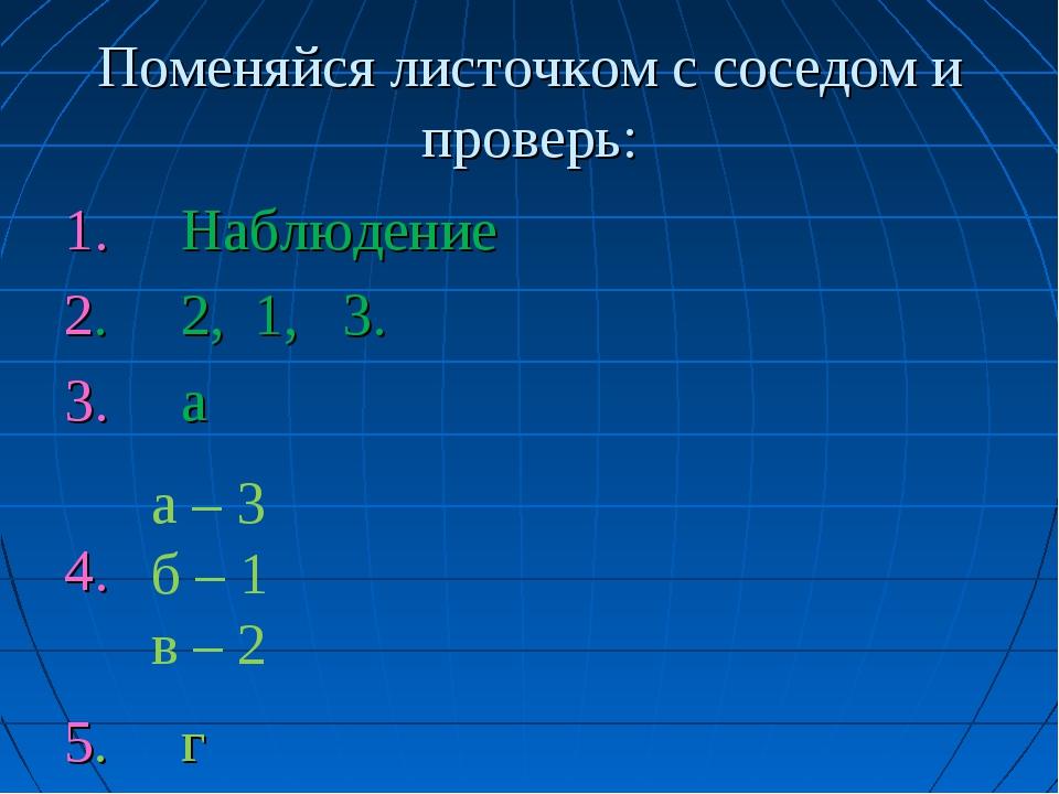 Поменяйся листочком с соседом и проверь: 1. Наблюдение 2. 2, 1, 3. 3. а 4. 5....