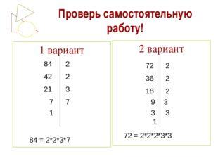 Проверь самостоятельную работу! 1 вариант 2 вариант 84 42 21 7 1 2 2 3 7 2 2