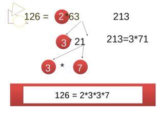 126 = *63 * 21 * 126 = 2*3*3*7 2 3 3 7 213 213=3*71