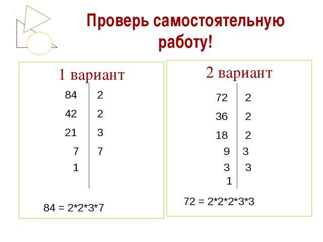 Проверь самостоятельную работу! 1 вариант 2 вариант 84 42 21 7 1 2 2 3 7 2 2...
