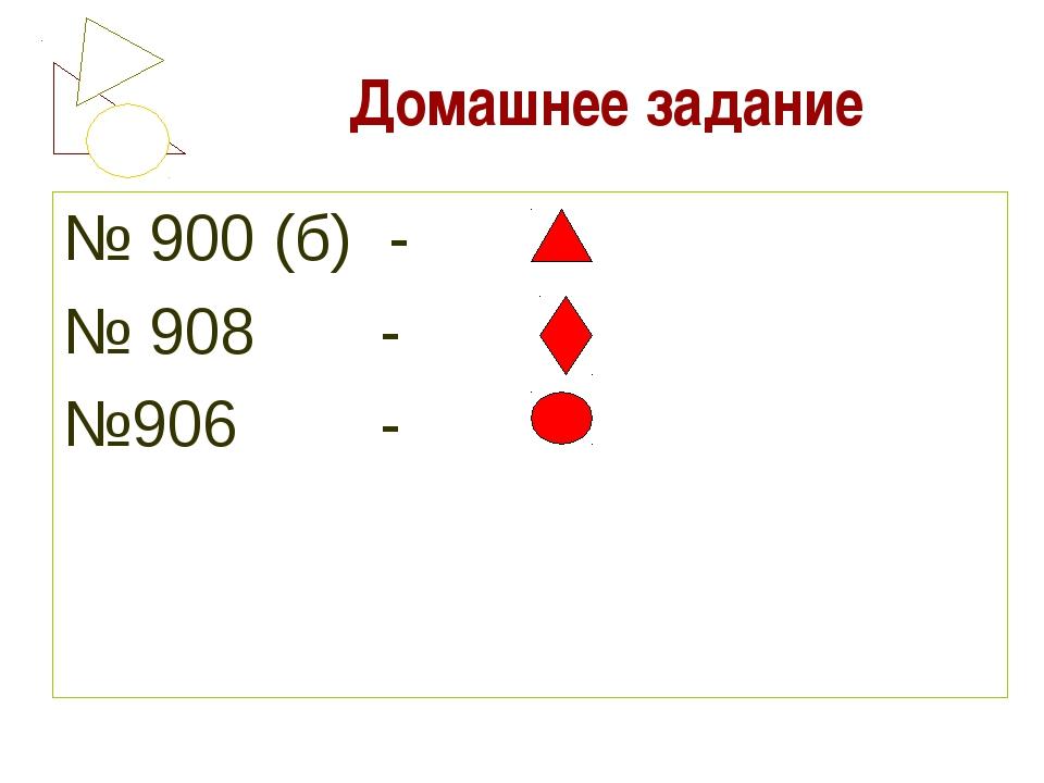 Домашнее задание № 900 (б) - № 908 - №906 -