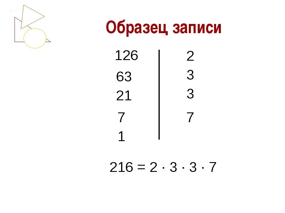 Образец записи 126 63 21 7 1 2 3 3 7 216 = 2 ∙ 3 ∙ 3 ∙ 7