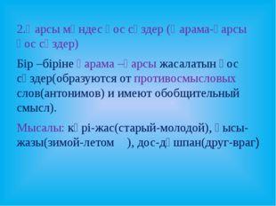 2.Қарсы мәндес қос сөздер (Қарама-қарсы қос сөздер) Бір –біріне қарама –қарсы