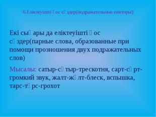 6.Еліктеуішті қос сөздер(подражательные повторы) Екі сыңары да еліктеуішті қо
