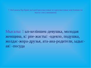 7. Мағынасы бір-біріне жақын(Односмысловые из односмысловых или близких по м