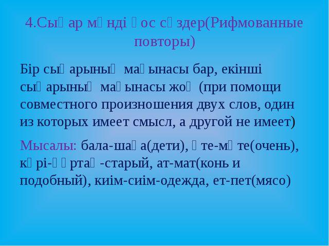 4.Сыңар мәнді қос сөздер(Рифмованные повторы) Бір сыңарының мағынасы бар, екі...