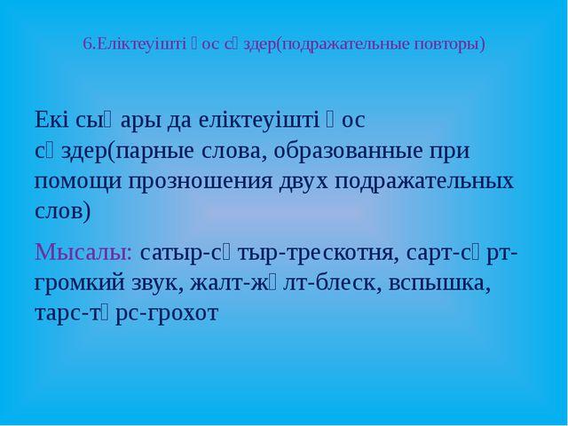 6.Еліктеуішті қос сөздер(подражательные повторы) Екі сыңары да еліктеуішті қо...