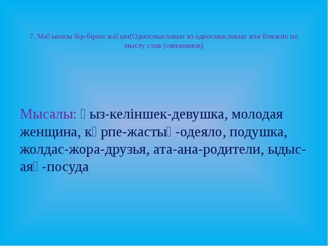 7. Мағынасы бір-біріне жақын(Односмысловые из односмысловых или близких по м...
